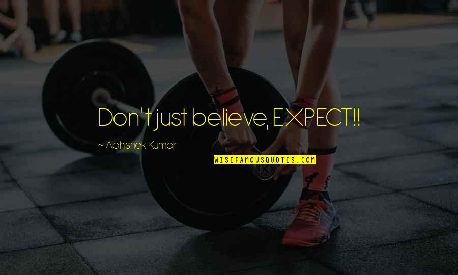 Don't Expect Too Much Quotes By Abhishek Kumar: Don't just believe, EXPECT!!