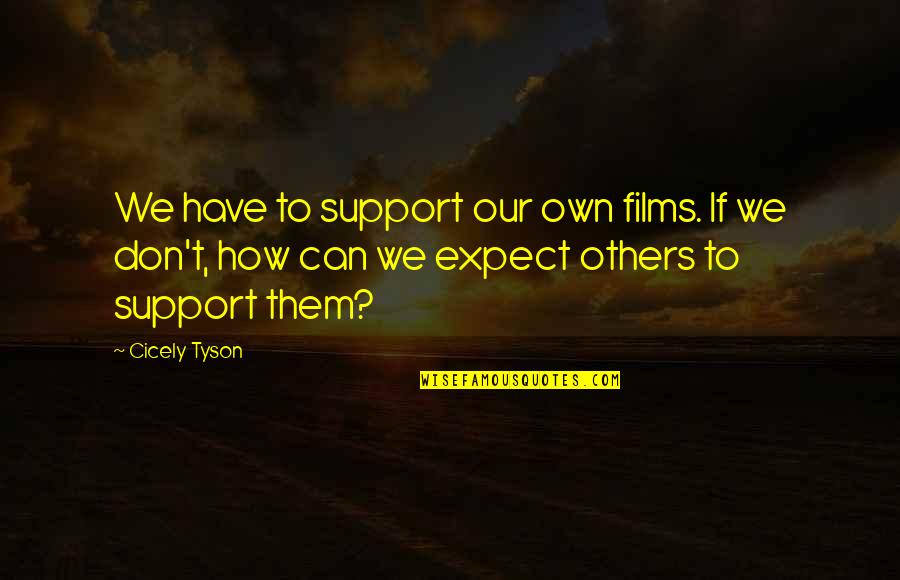 Don't Expect Too Much Quotes By Cicely Tyson: We have to support our own films. If