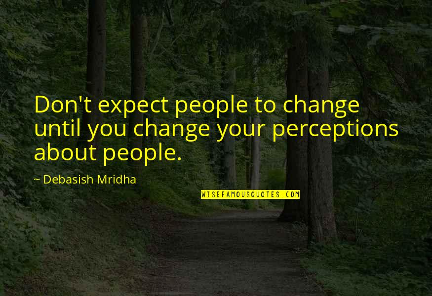 Don't Expect Too Much Quotes By Debasish Mridha: Don't expect people to change until you change
