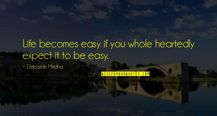 Don't Expect Too Much Quotes By Debasish Mridha: Life becomes easy if you whole heartedly expect
