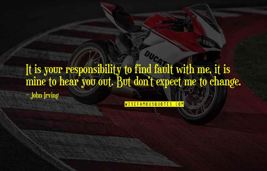Don't Expect Too Much Quotes By John Irving: It is your responsibility to find fault with