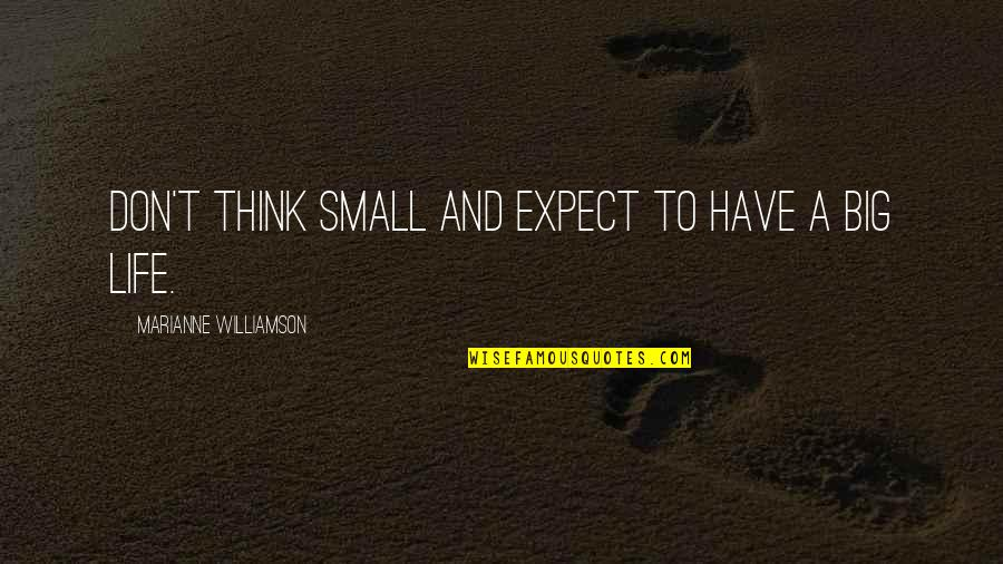 Don't Expect Too Much Quotes By Marianne Williamson: Don't think small and expect to have a