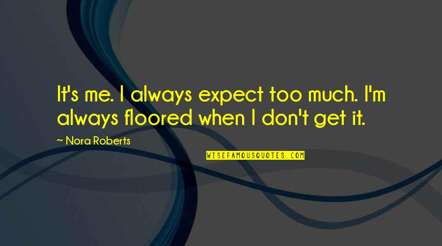 Don't Expect Too Much Quotes By Nora Roberts: It's me. I always expect too much. I'm