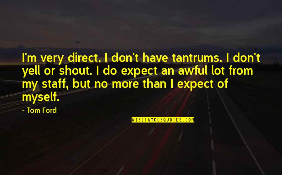Don't Expect Too Much Quotes By Tom Ford: I'm very direct. I don't have tantrums. I