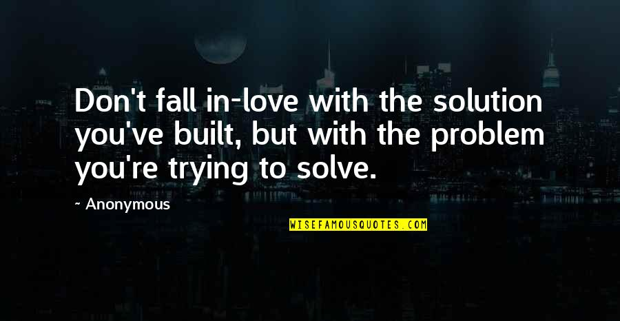 Don't Fall In Love Quotes By Anonymous: Don't fall in-love with the solution you've built,