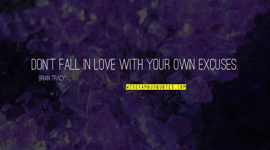 Don't Fall In Love Quotes By Brian Tracy: Don't fall in love with your own excuses.