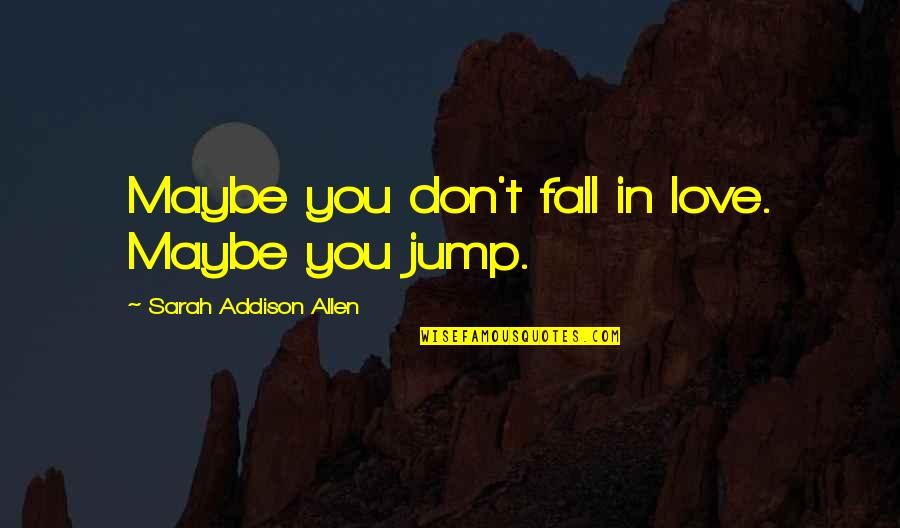 Don't Fall In Love Quotes By Sarah Addison Allen: Maybe you don't fall in love. Maybe you
