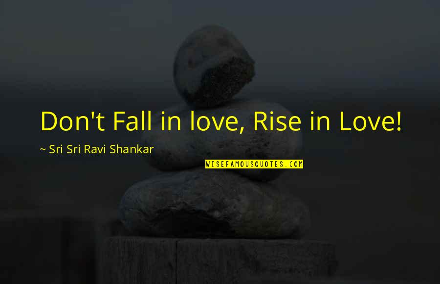 Don't Fall In Love Quotes By Sri Sri Ravi Shankar: Don't Fall in love, Rise in Love!
