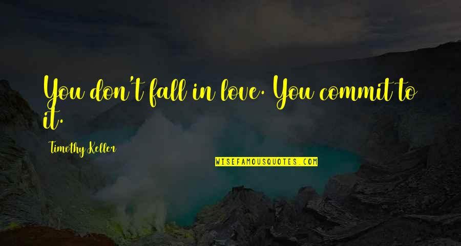 Don't Fall In Love Quotes By Timothy Keller: You don't fall in love. You commit to