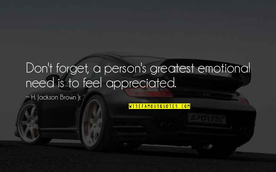 Don't Feel Appreciated Quotes By H. Jackson Brown Jr.: Don't forget, a person's greatest emotional need is