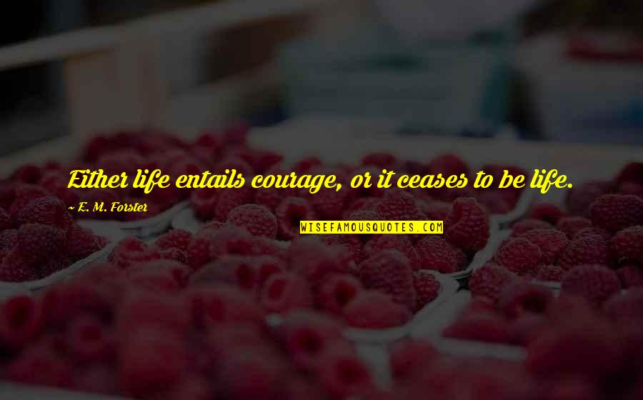 Don't Forget Friends Quotes By E. M. Forster: Either life entails courage, or it ceases to