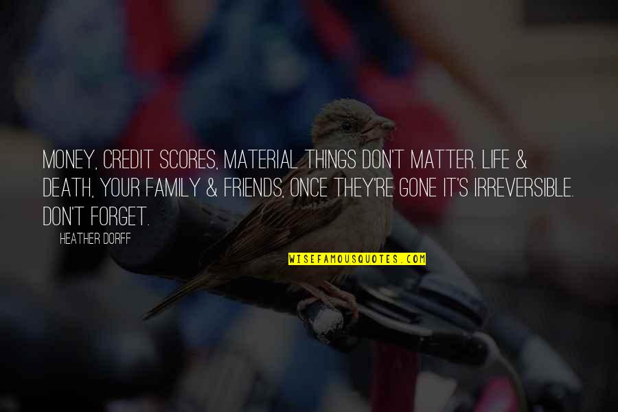 Don't Forget Friends Quotes By Heather Dorff: Money, credit scores, material things don't matter. Life