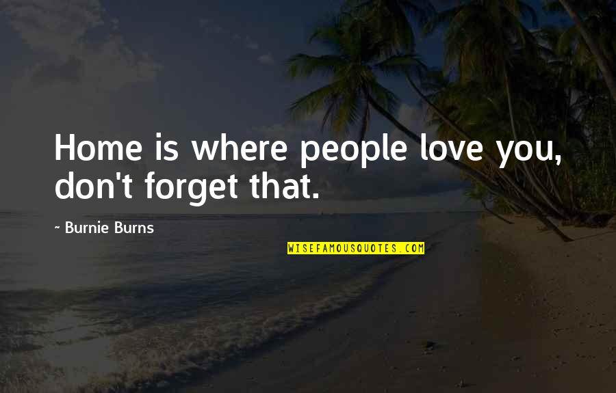 Don't Forget I Love You Quotes By Burnie Burns: Home is where people love you, don't forget