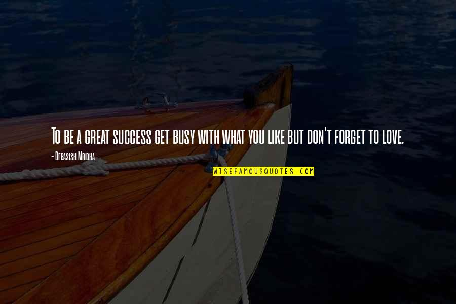 Don't Forget I Love You Quotes By Debasish Mridha: To be a great success get busy with