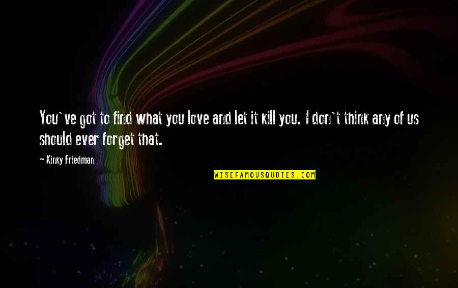 Don't Forget I Love You Quotes By Kinky Friedman: You've got to find what you love and