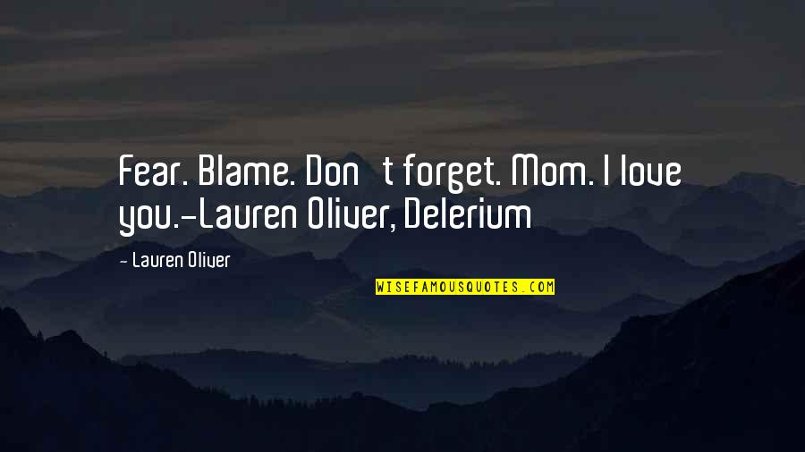 Don't Forget I Love You Quotes By Lauren Oliver: Fear. Blame. Don't forget. Mom. I love you.-Lauren