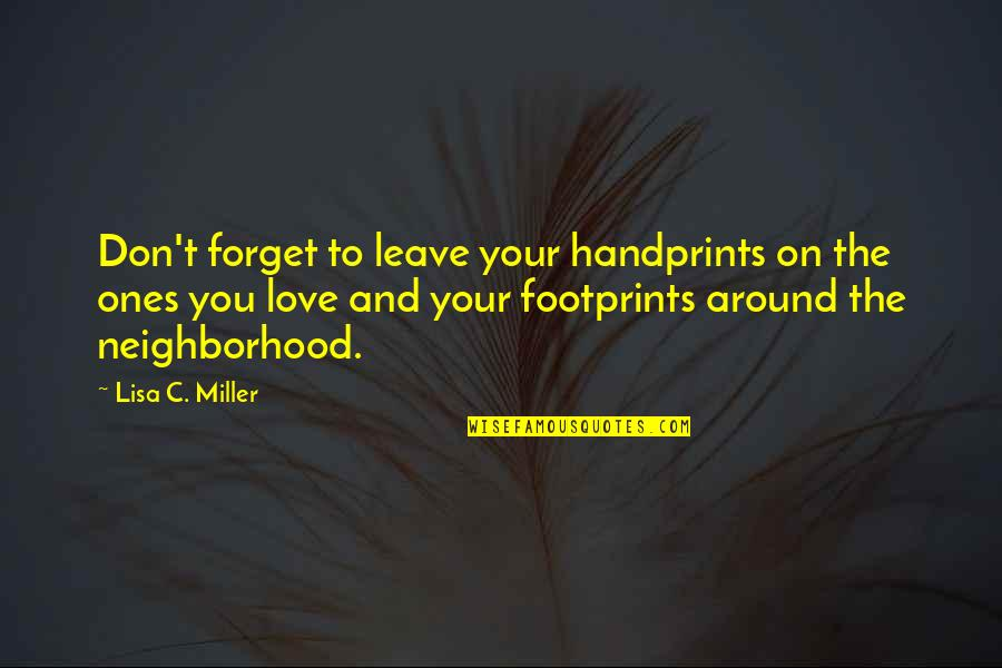 Don't Forget I Love You Quotes By Lisa C. Miller: Don't forget to leave your handprints on the