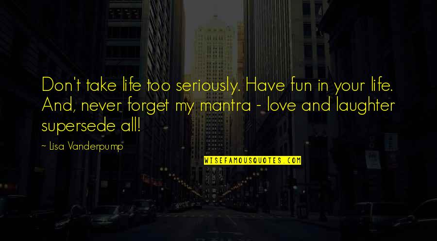 Don't Forget I Love You Quotes By Lisa Vanderpump: Don't take life too seriously. Have fun in