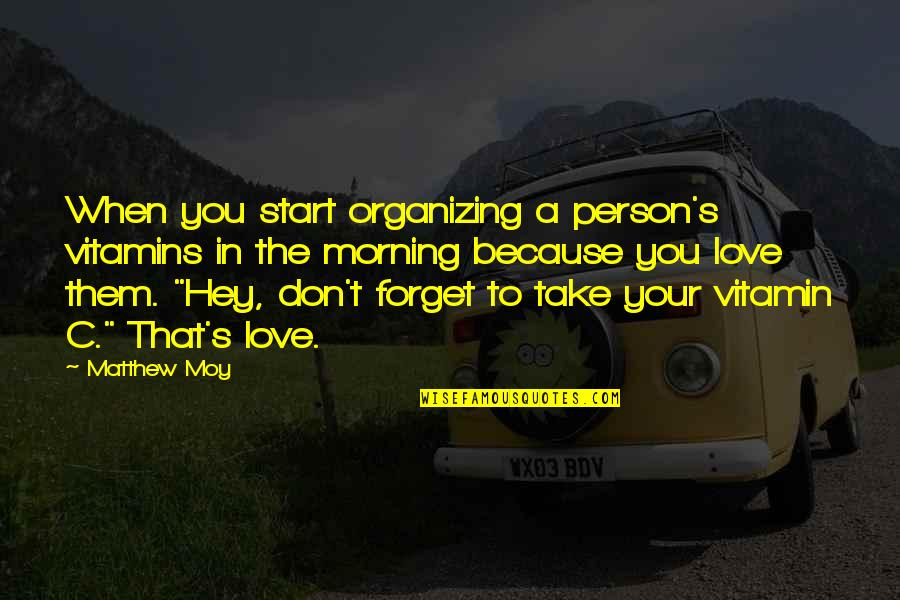 Don't Forget I Love You Quotes By Matthew Moy: When you start organizing a person's vitamins in