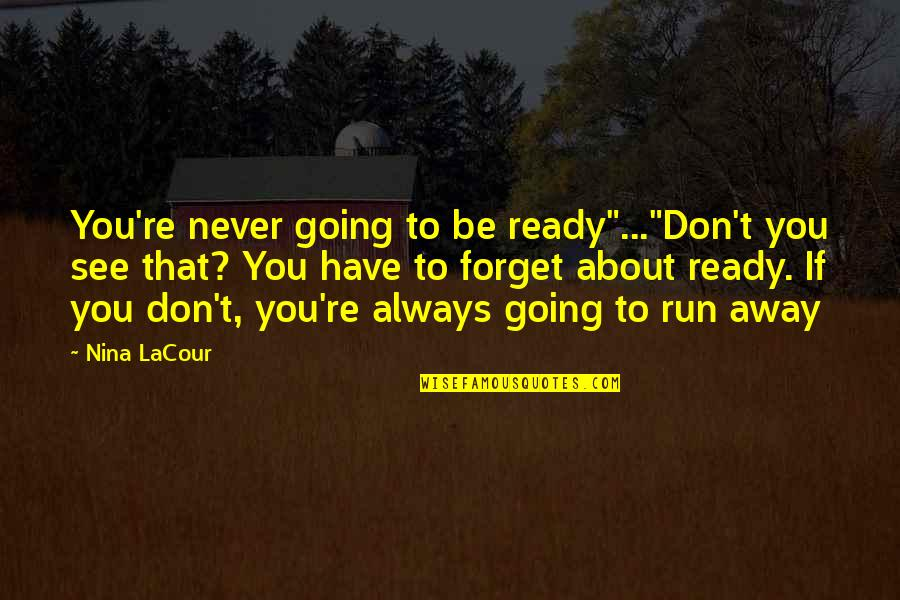 "Don't Forget I Love You Quotes By Nina LaCour: You're never going to be ready""...""Don't you see"