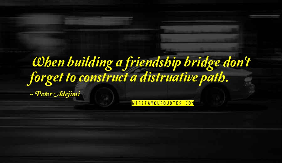 Don't Forget I Love You Quotes By Peter Adejimi: When building a friendship bridge don't forget to