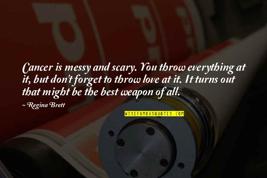 Don't Forget I Love You Quotes By Regina Brett: Cancer is messy and scary. You throw everything
