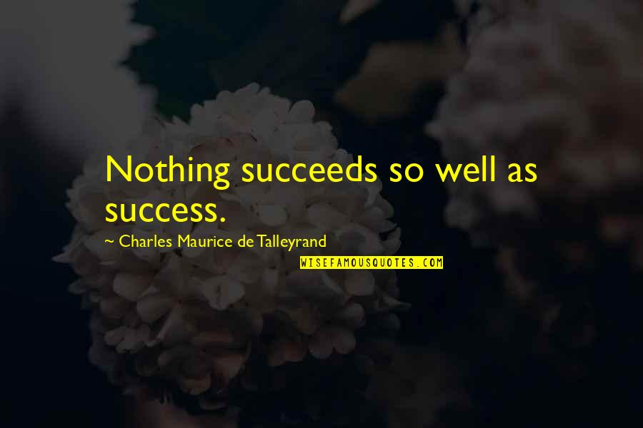 Don't Get Taken Advantage Of Quotes By Charles Maurice De Talleyrand: Nothing succeeds so well as success.