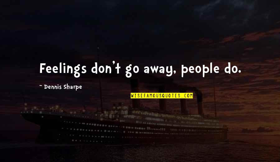 Don't Go Away Love Quotes By Dennis Sharpe: Feelings don't go away, people do.