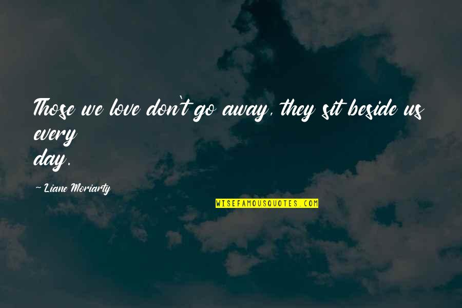 Don't Go Away Love Quotes By Liane Moriarty: Those we love don't go away, they sit