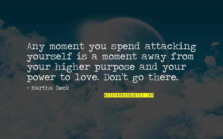 Don't Go Away Love Quotes By Martha Beck: Any moment you spend attacking yourself is a