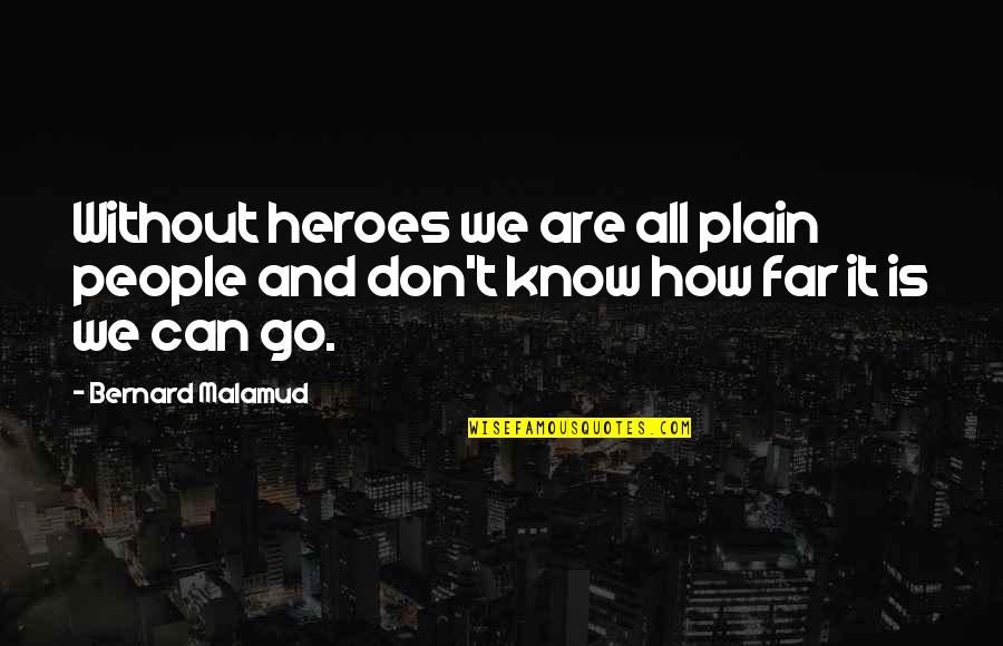Don't Go Far Quotes By Bernard Malamud: Without heroes we are all plain people and