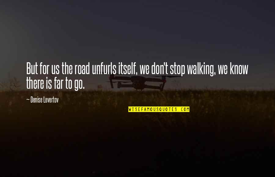 Don't Go Far Quotes By Denise Levertov: But for us the road unfurls itself, we