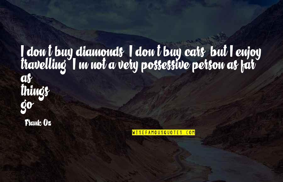 Don't Go Far Quotes By Frank Oz: I don't buy diamonds, I don't buy cars,