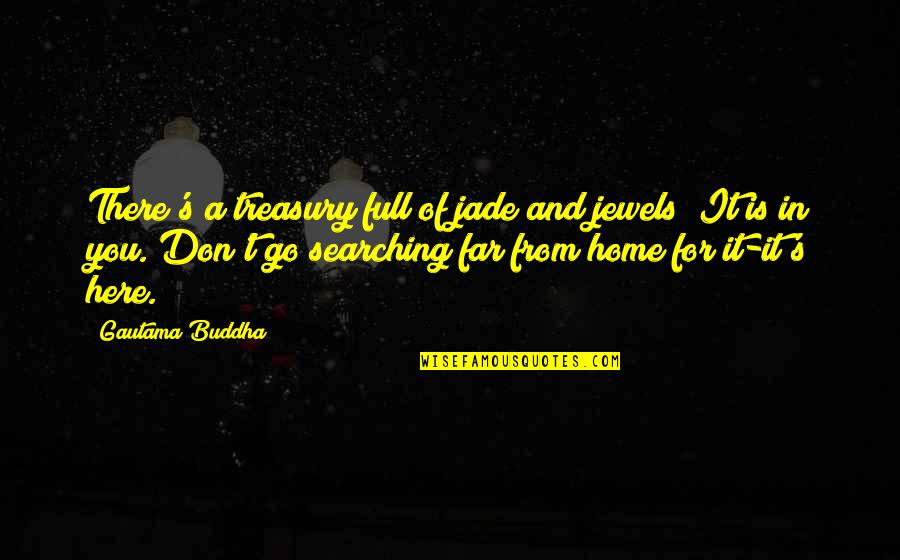 Don't Go Far Quotes By Gautama Buddha: There's a treasury full of jade and jewels;