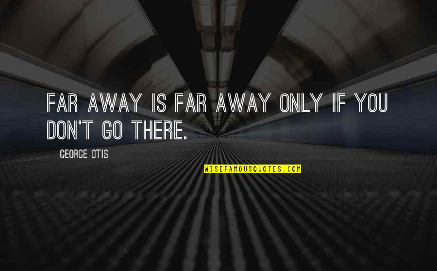 Don't Go Far Quotes By George Otis: Far away is far away only if you
