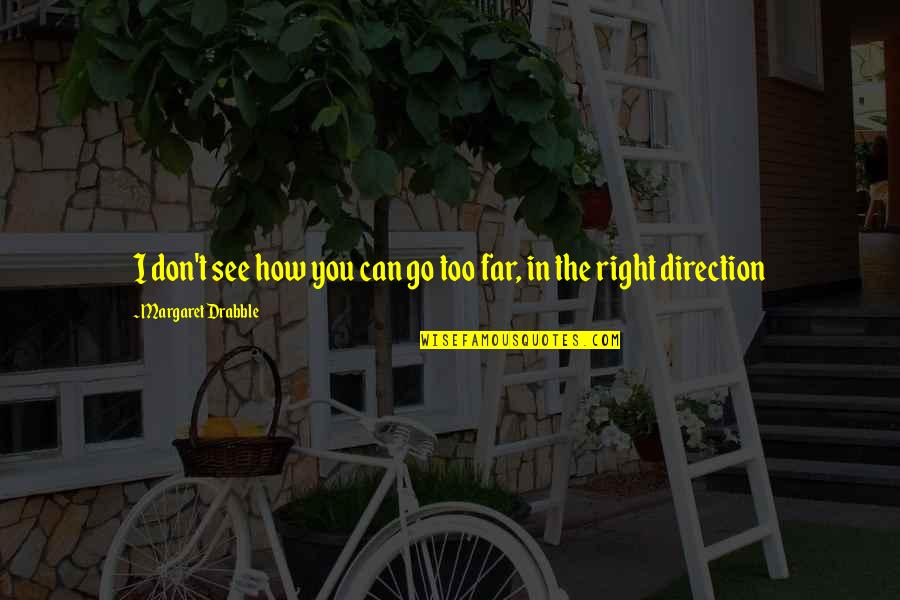 Don't Go Far Quotes By Margaret Drabble: I don't see how you can go too