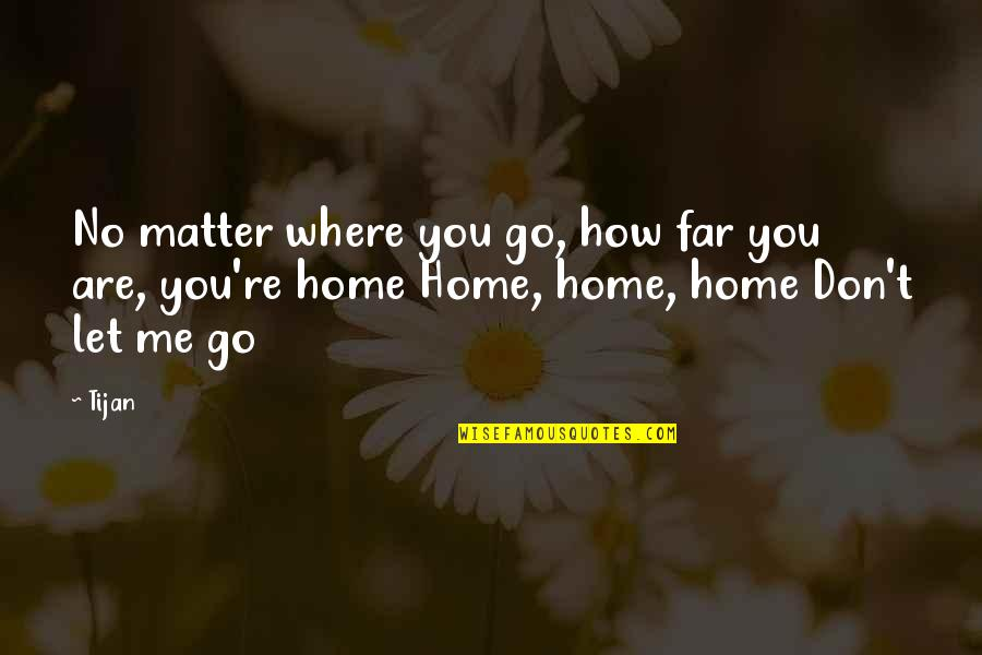 Don't Go Far Quotes By Tijan: No matter where you go, how far you