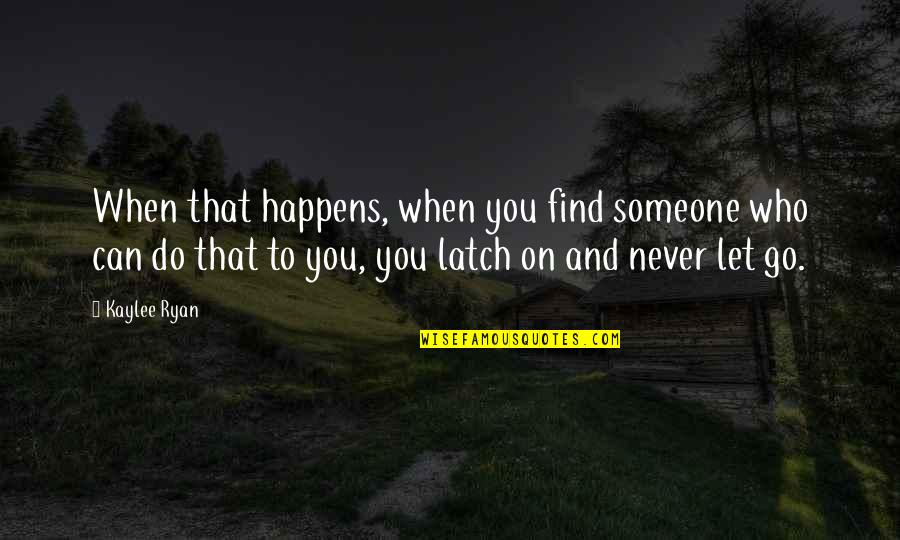 Don't Hide Yourself From Me Quotes By Kaylee Ryan: When that happens, when you find someone who