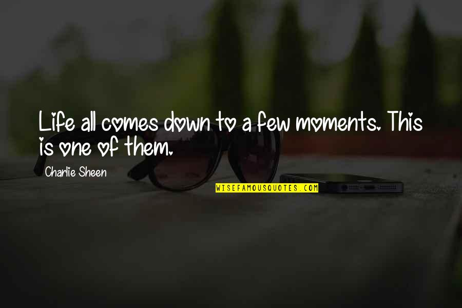 Dont Hmu Quotes By Charlie Sheen: Life all comes down to a few moments.