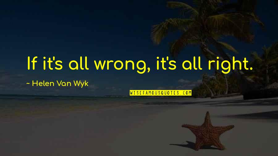 Dont Hmu Quotes By Helen Van Wyk: If it's all wrong, it's all right.