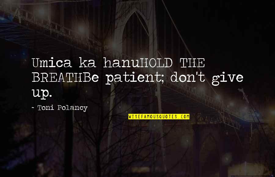 Don't Hold Your Breath Quotes By Toni Polancy: Umica ka hanuHOLD THE BREATHBe patient; don't give