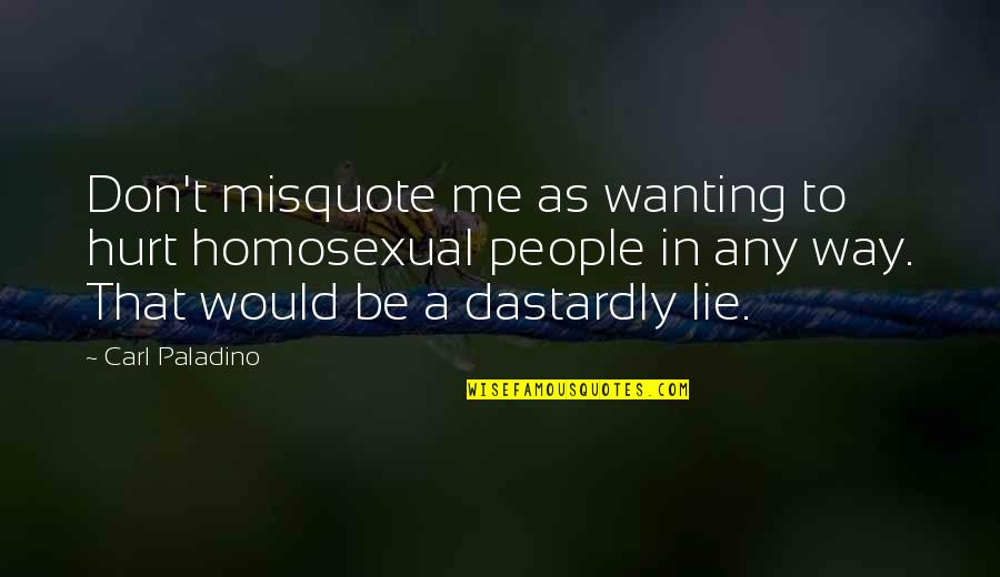 Don't Hurt Me So Much Quotes By Carl Paladino: Don't misquote me as wanting to hurt homosexual