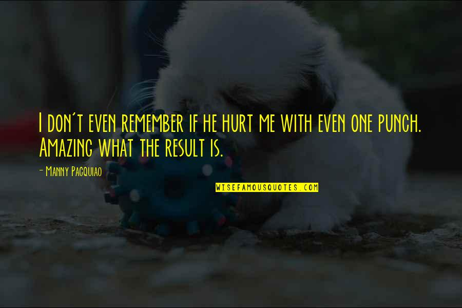 Don't Hurt Me So Much Quotes By Manny Pacquiao: I don't even remember if he hurt me