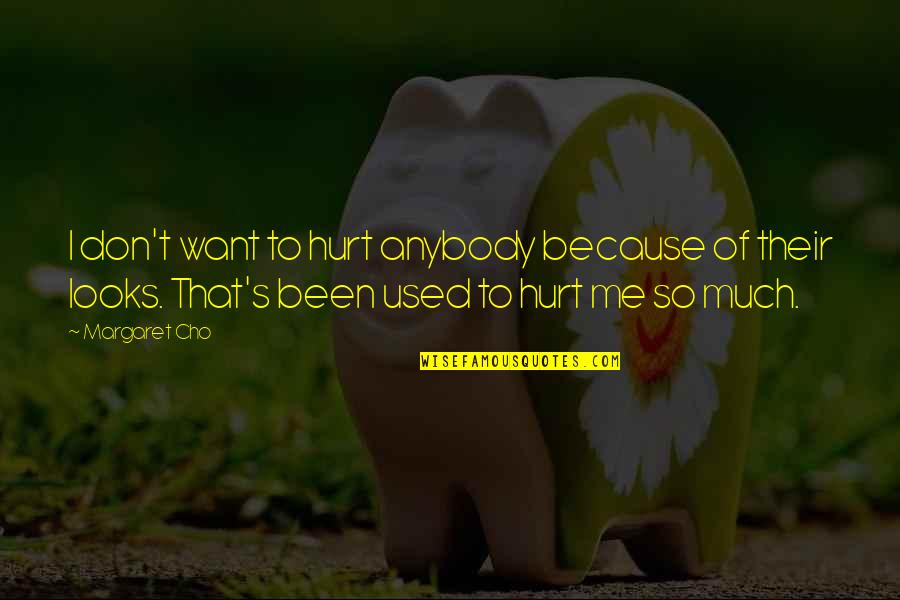 Don't Hurt Me So Much Quotes By Margaret Cho: I don't want to hurt anybody because of
