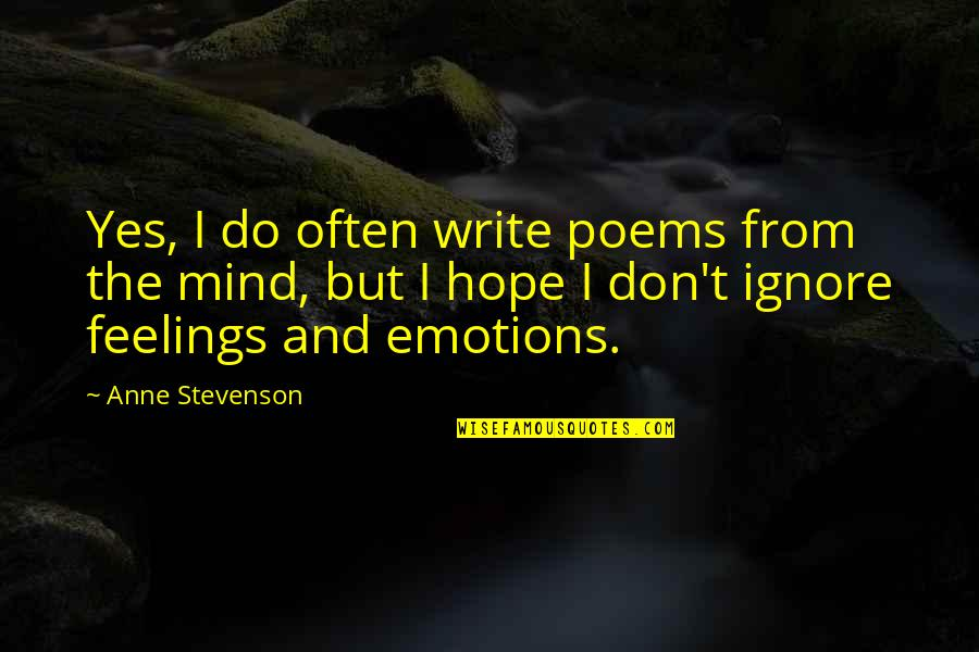 Don't Ignore Your Feelings Quotes By Anne Stevenson: Yes, I do often write poems from the