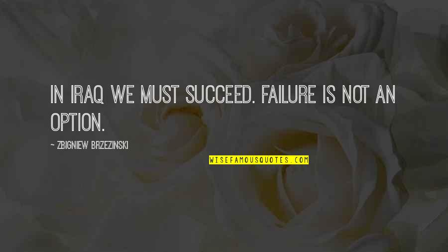 Don't Judge Funny Quotes By Zbigniew Brzezinski: In Iraq we must succeed. Failure is not