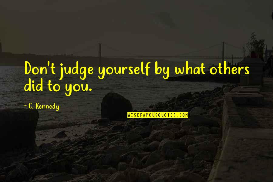 Don't Judge Others Quotes By C. Kennedy: Don't judge yourself by what others did to