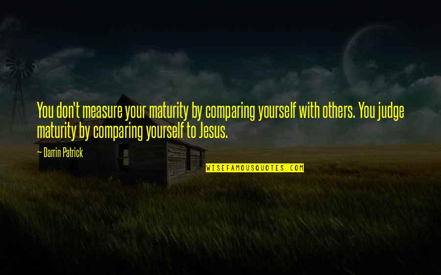 Don't Judge Others Quotes By Darrin Patrick: You don't measure your maturity by comparing yourself
