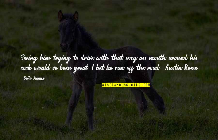 Don't Just Tell Me What I Want To Hear Quotes By Bella Jeanisse: Seeing him trying to drive with that sexy-ass