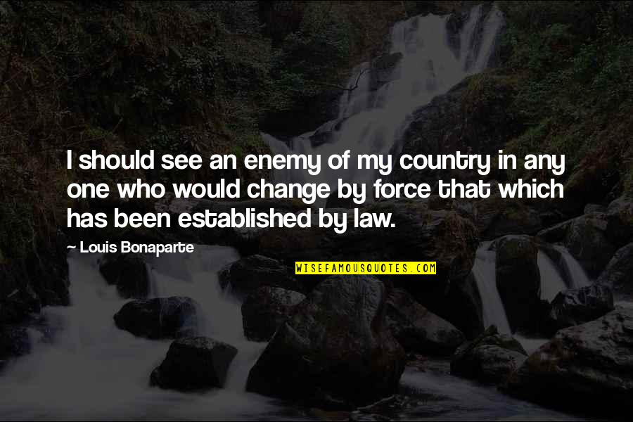 Don't Know Which Way To Go Quotes By Louis Bonaparte: I should see an enemy of my country